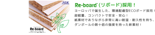 ReBord(リボード)採用!ヨーロッパで誕生した、環境配慮型ECOボード採用! 超軽量、コンパクトで安全・安心! 紙素材でありながら非常に高い耐湿・耐久性を持ち、 ダンボールの数十倍の強度を持った新素材!