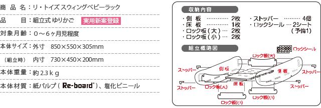 商品名:リ・トイズ スウィングベビーラック/品  目:組立式 ゆりかご/対象月齢:0〜6ヶ月児程度/本体サイズ:外寸 850×550×305mm/  (組立時):内寸 730×450×200mm /本体重量:約2.3kg/本体材質:紙パルプRe-bord、塩化ビニール/側板2枚/床板1枚/ロック板大2枚/ロック坂小2枚/ストッパー4個/ロックシール2シート/(予備1枚)
